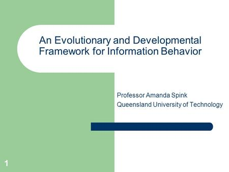 1 An Evolutionary and Developmental Framework for Information Behavior Professor Amanda Spink Queensland University of Technology.
