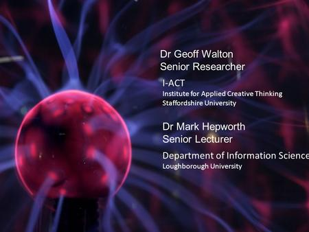 I-ACT Institute for Applied Creative Thinking Staffordshire University Dr Geoff Walton Senior Researcher Dr Mark Hepworth Senior Lecturer Department of.