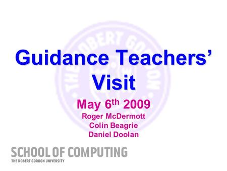 Guidance Teachers Visit May 6 th 2009 Roger McDermott Colin Beagrie Daniel Doolan.