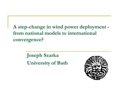 A step-change in wind power deployment - from national models to international convergence? Joseph Szarka University of Bath.