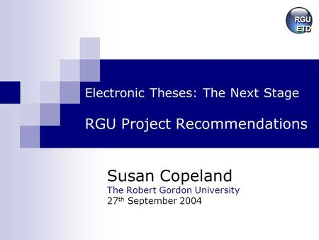 Electronic Theses: The Next Stage RGU Project Recommendations Susan Copeland The Robert Gordon University 27 th September 2004.