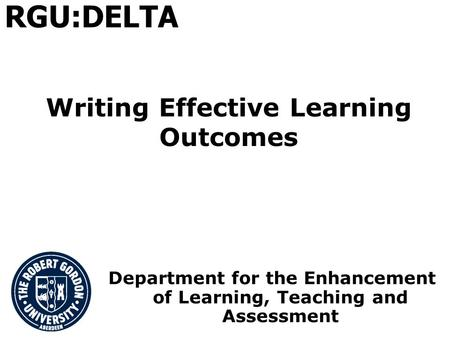 Writing Effective Learning Outcomes Department for the Enhancement of Learning, Teaching and Assessment RGU:DELTA.