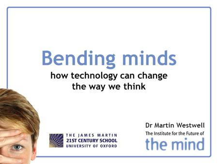 Bending minds how technology can change the way we think Dr Martin Westwell.