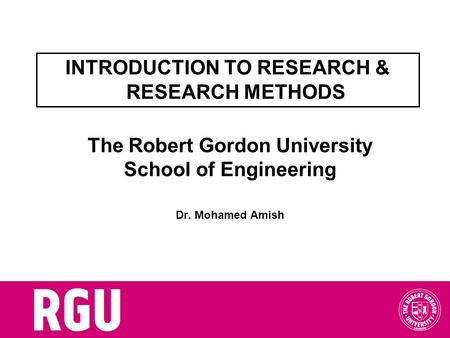 The Robert Gordon University School of Engineering Dr. Mohamed Amish INTRODUCTION TO RESEARCH & RESEARCH METHODS.