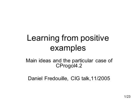 1/23 Learning from positive examples Main ideas and the particular case of CProgol4.2 Daniel Fredouille, CIG talk,11/2005.