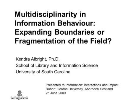 Multidisciplinarity in Information Behaviour: Expanding Boundaries or Fragmentation of the Field? Kendra Albright, Ph.D. School of Library and Information.