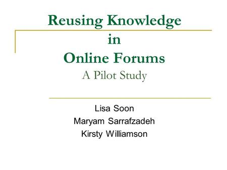 Reusing Knowledge in Online Forums A Pilot Study Lisa Soon Maryam Sarrafzadeh Kirsty Williamson.