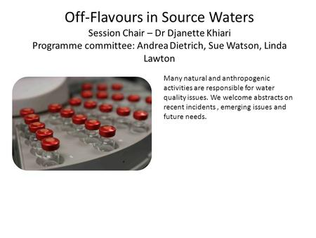 Off-Flavours in Source Waters Session Chair – Dr Djanette Khiari Programme committee: Andrea Dietrich, Sue Watson, Linda Lawton Many natural and anthropogenic.