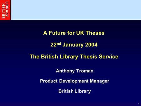 1 A Future for UK Theses 22 nd January 2004 The British Library Thesis Service Anthony Troman Product Development Manager British Library.