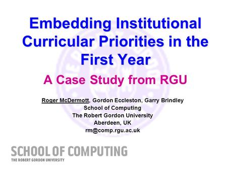 Embedding Institutional Curricular Priorities in the First Year Embedding Institutional Curricular Priorities in the First Year A Case Study from RGU Roger.