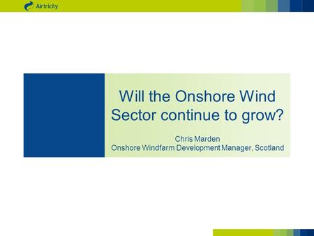 Will the Onshore Wind Sector continue to grow? Chris Marden Onshore Windfarm Development Manager, Scotland.
