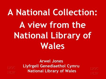Arwel Jones Llyfrgell Genedlaethol Cymru National Library of Wales A National Collection: A view from the National Library of Wales.