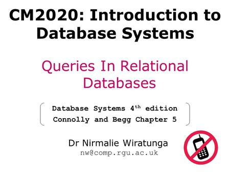 CM2020: Introduction to Database Systems Queries In Relational Databases Database Systems 4 th edition Connolly and Begg Chapter 5 Dr Nirmalie Wiratunga.