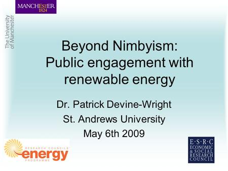 Beyond Nimbyism: Public engagement with renewable energy Dr. Patrick Devine-Wright St. Andrews University May 6th 2009.