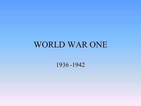 WORLD WAR ONE 1936 -1942. PLANES World war 1 was the first war evolving aircraft. They were used for looking to see were enemy bases were so they could.