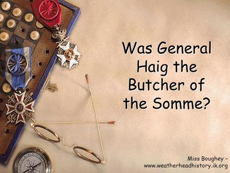 Was General Haig the Butcher of the Somme? Miss Boughey – www.weatherheadhistory.ik.org.