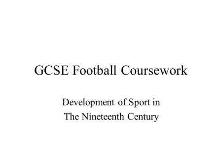GCSE Football Coursework Development of Sport in The Nineteenth Century.