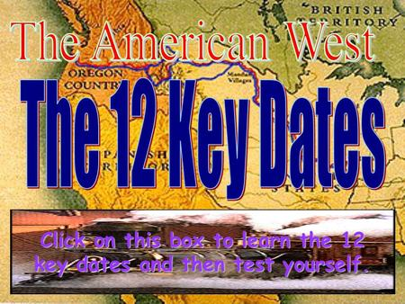 Click on this box to learn the 12 Click on this box to learn the 12 key dates and then test yourself. key dates and then test yourself.