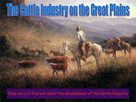 Click here to find out about the development of the Cattle Industry.