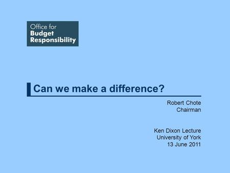 Can we make a difference? Robert Chote Chairman Ken Dixon Lecture University of York 13 June 2011.