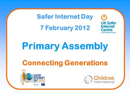 Safer Internet Day 7 February 2012 Primary Assembly Connecting Generations.