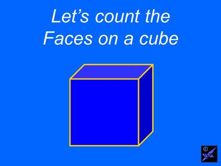 Lets count the Faces on a cube ©. Use the letter F for the number of Faces ©