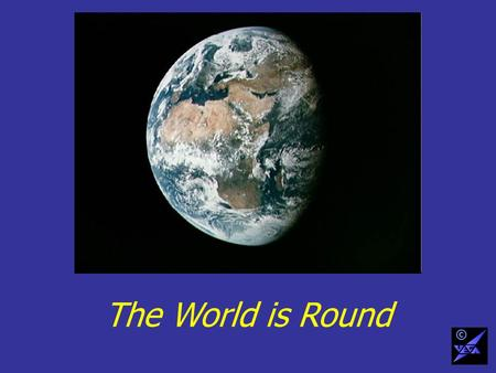 The World is Round ©. But we want a map on a flat sheet of paper ©