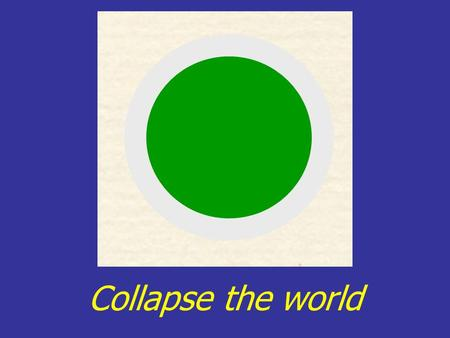 Collapse the world.