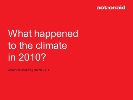 What happened to climate change in 2010? ActionAid schools | March 2011 What happened to the climate in 2010?