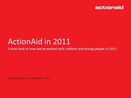 ActionAid in 2011 A look back at how weve worked with children and young people in 2011 ActionAid schools | December 2011.