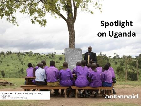 ActionAid schools | June 2012 | 1 Spotlight on Uganda A lesson at Kitemba Primary School, Uganda PHOTO: GEORGIE SCOTT/ACTIONAID.