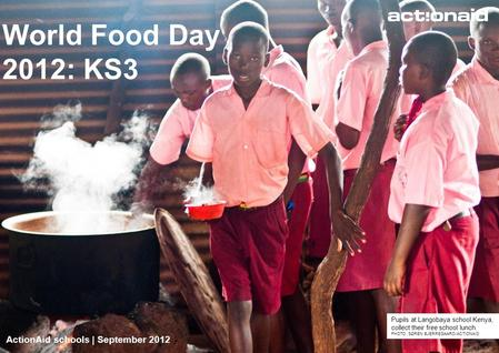 ActionAid schools | September 2012 | 1 World Food Day 2012: KS3 ActionAid schools | September 2012 Pupils at Langobaya school Kenya, collect their free.
