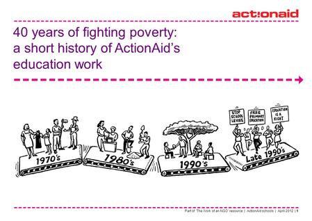 Part of The Work of an NGO resource | ActionAid schools | April 2012 | 1 40 years of fighting poverty: a short history of ActionAids education work.