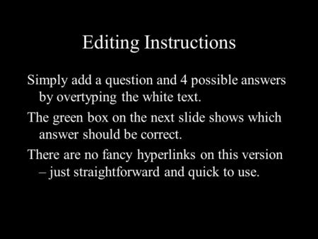 Editing Instructions Simply add a question and 4 possible answers by overtyping the white text. The green box on the next slide shows which answer should.