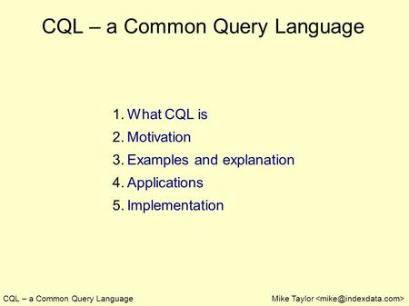 CQL – a Common Query LanguageMike Taylor CQL – a Common Query Language 1. What CQL is 2. Motivation 3. Examples and explanation 4. Applications 5. Implementation.