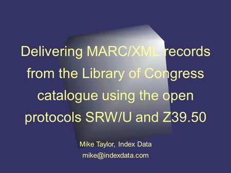 Delivering MARC/XML records from the Library of Congress catalogue using the open protocols SRW/U and Z39.50 Mike Taylor, Index Data