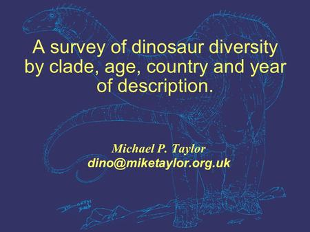 A survey of dinosaur diversity by clade, age, country and year of description. Michael P. Taylor