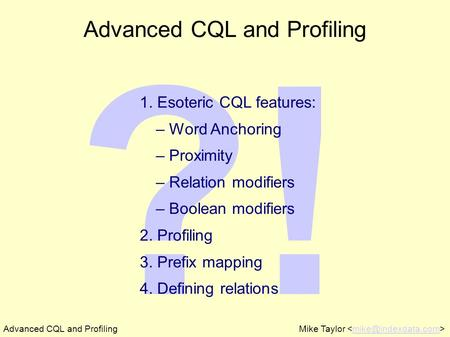 ?! Advanced CQL and ProfilingMike Taylor Advanced CQL and Profiling 1. Esoteric CQL features: – Word Anchoring – Proximity – Relation.