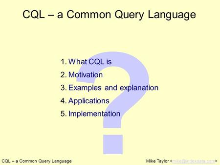 ? CQL – a Common Query LanguageMike Taylor CQL – a Common Query Language 1. What CQL is 2. Motivation 3. Examples and explanation 4.