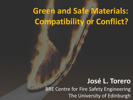 Green and Safe Materials: Compatibility or Conflict? José L. Torero BRE Centre for Fire Safety Engineering The University of Edinburgh.