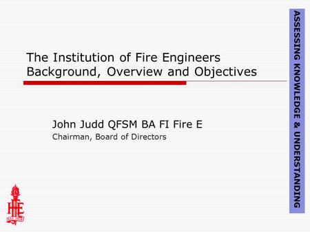 The Institution of Fire Engineers Background, Overview and Objectives John Judd QFSM BA FI Fire E Chairman, Board of Directors ASSESSING KNOWLEDGE & UNDERSTANDING.
