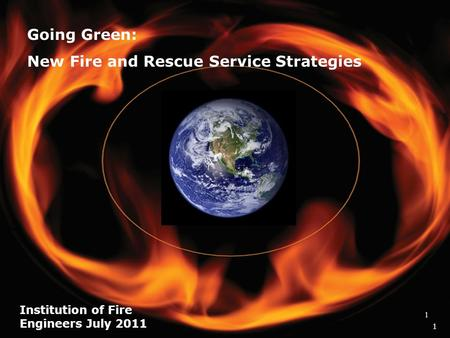 1 Going Green: New Fire and Rescue Service Strategies Institution of Fire Engineers July 2011 1 1.