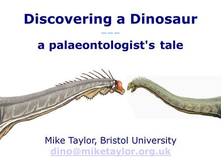 Discovering a Dinosaur ––– a palaeontologist's tale Mike Taylor, Bristol University