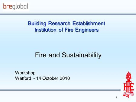 Building Research Establishment Institution of Fire Engineers Fire and Sustainability Workshop Watford - 14 October 2010 1.