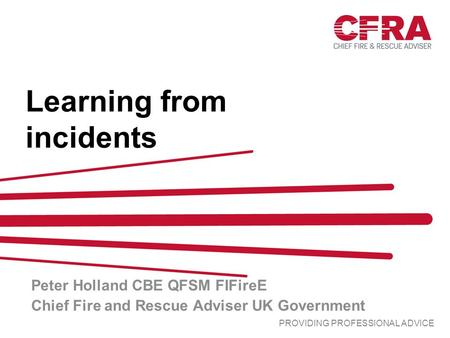 PROVIDING PROFESSIONAL ADVICE Learning from incidents Peter Holland CBE QFSM FIFireE Chief Fire and Rescue Adviser UK Government.