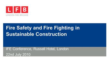 Fire Safety and Fire Fighting in Sustainable Construction IFE Conference, Russell Hotel, London 22nd July 2010.