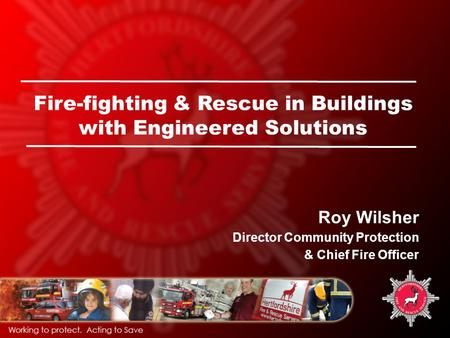Fire-fighting & Rescue in Buildings with Engineered Solutions Roy Wilsher Director Community Protection & Chief Fire Officer.