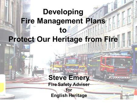 Developing Fire Management Plans to Protect Our Heritage from Fire Steve Emery Fire Safety Adviser for English Heritage.