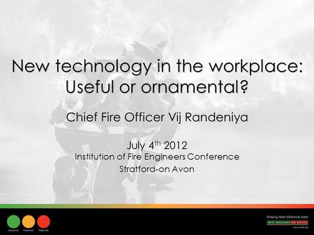 New technology in the workplace: Useful or ornamental? July 4 th 2012 Institution of Fire Engineers Conference Stratford-on Avon Chief Fire Officer Vij.