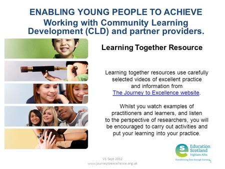 V1 Sept 2012 www.journeytoexcellence.org.uk 1 ENABLING YOUNG PEOPLE TO ACHIEVE Working with Community Learning Development (CLD) and partner providers.
